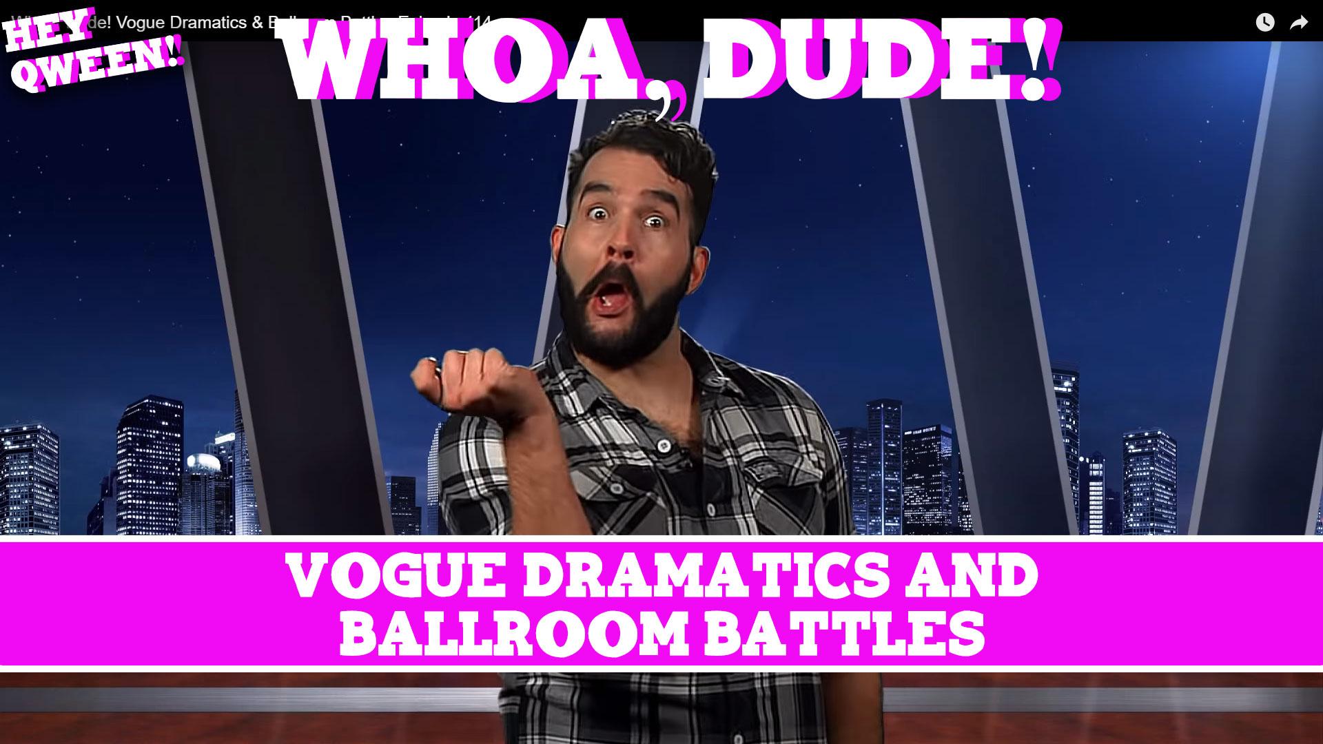 Whoa, Dude! Vogue Dramatics & Ballroom Battles Episode 114