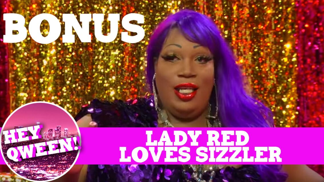 Hey Qween! BONUS: Lady Red Loves Sizzler