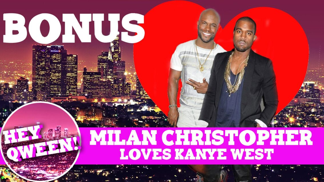 Hey Qween! BONUS: Milan Christopher Loves Kanye West