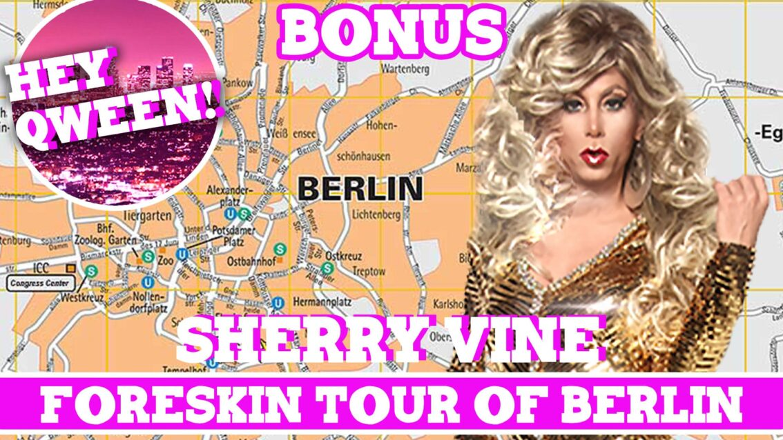 Hey Qween! BONUS: Sherry Vine On Her Foreskin Tour Of Berlin