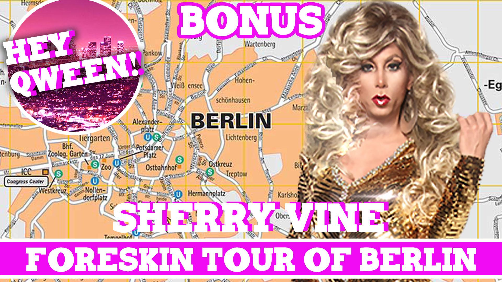 Hey Qween! BONUS: Sherry Vine On Her Foreskin Tour Of Berlin