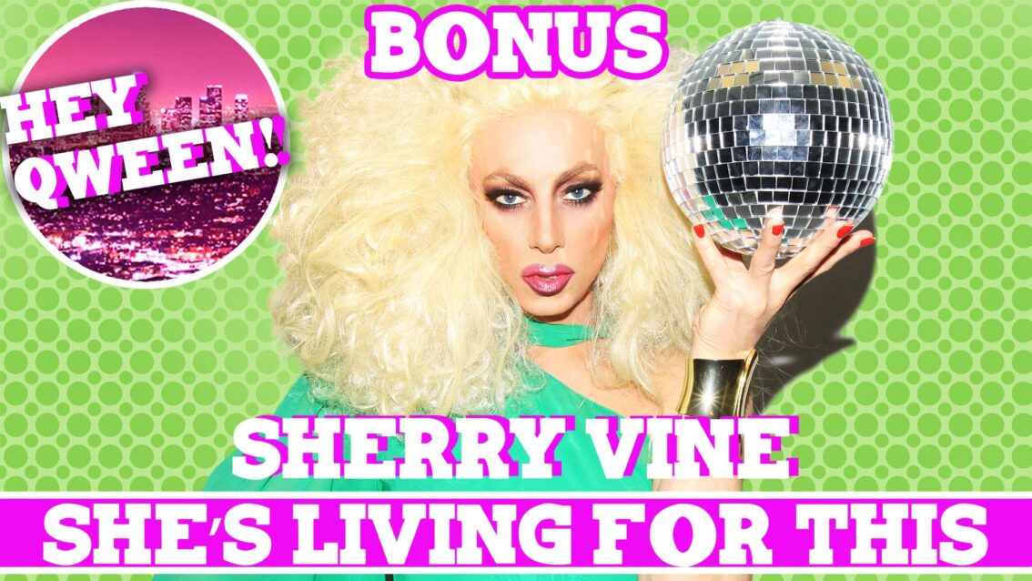 Hey Qween! BONUS: Sherry Vine Is LIVING FOR THIS!