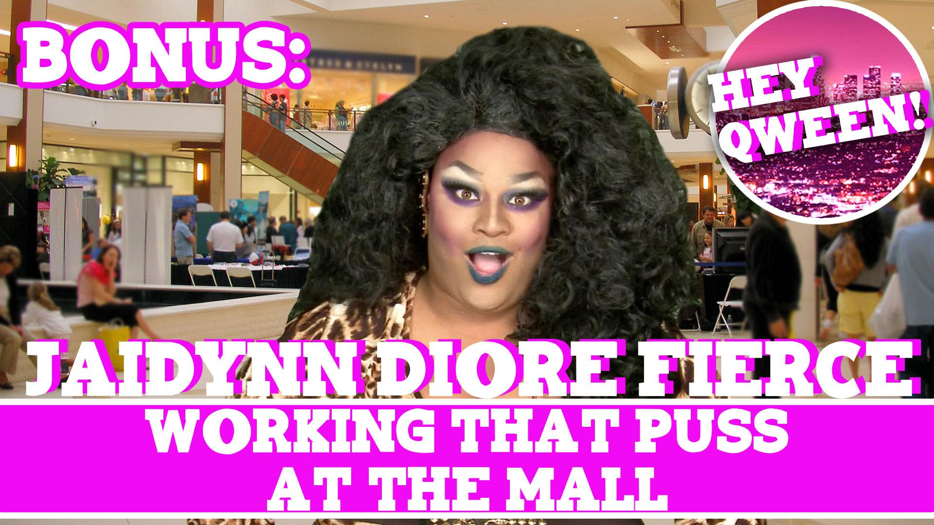 Hey Qween! BONUS: Jaidynn Diore Fierce on Working That Puss At The Mall