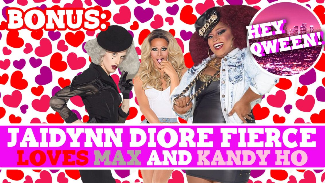 Hey Qween! BONUS: Jaidynn Diore Fierce Loves Max and Kandy Ho