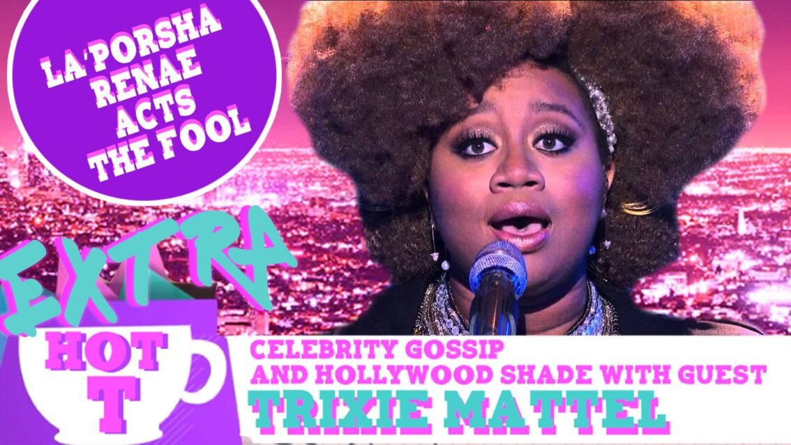 Extra Hot T with Trixie Mattel: La'Porsha Renae Acts The Fool