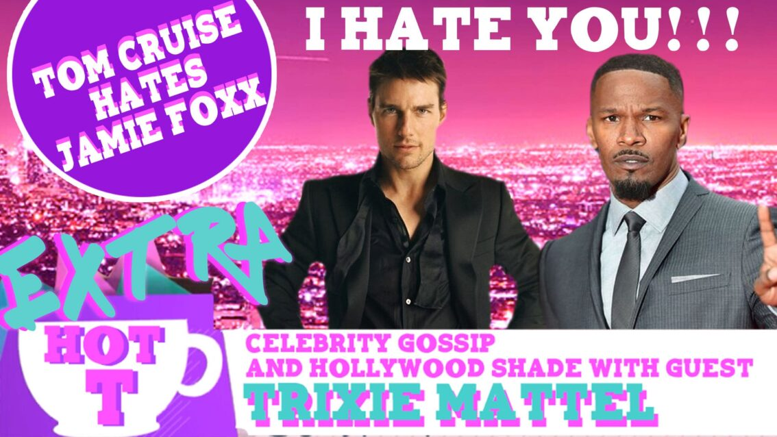 Extra Hot T with Trixie Mattel: Tom Cruise Hates Jamie Foxx