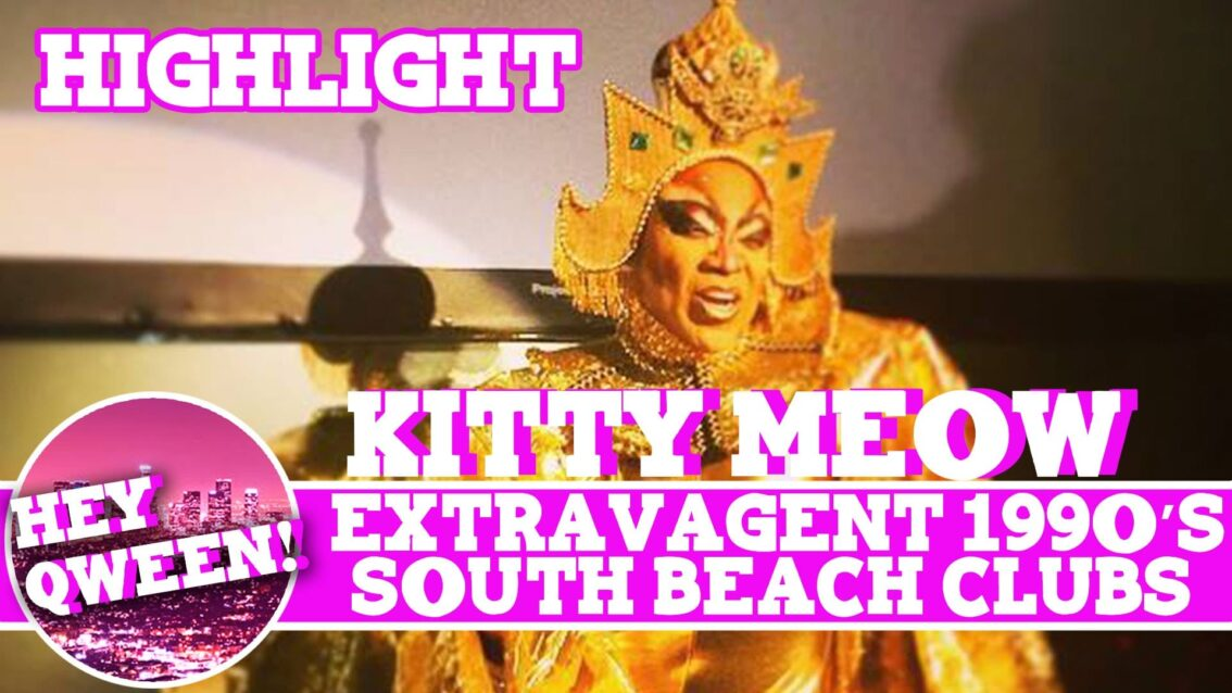 Hey Qween! HIGHLIGHT: Kitty Meow On The Extravagance  of 1990s South Beach Clubs