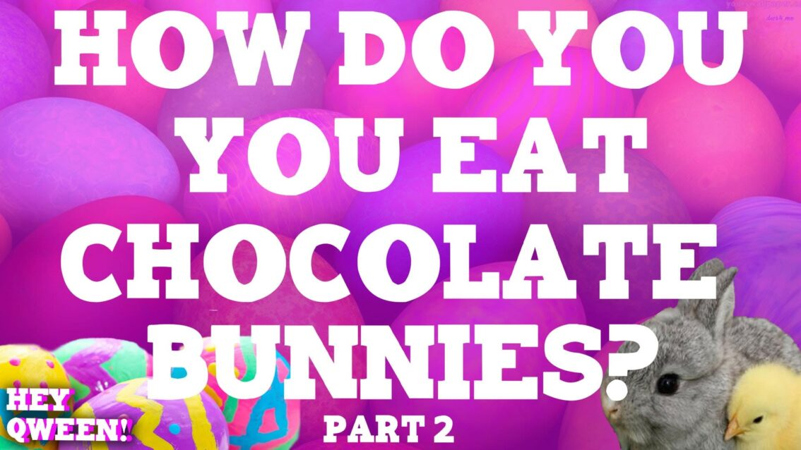 Hey Qween Holiday: How Do You Eat Chocolate Bunnies? Part 2