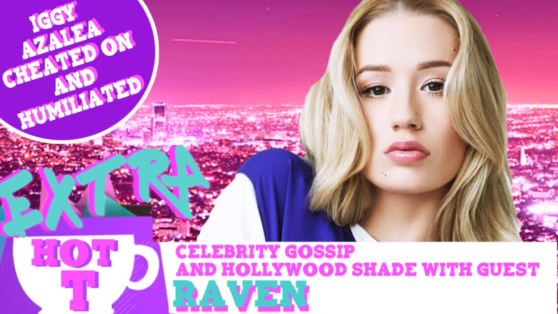 Extra Hot T with Raven: Iggy Azalea Cheated & Humiliated