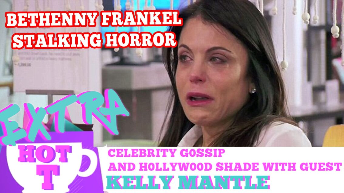 Extra HOT T: Bethenny's Stalking Horror! KELLY MANTLE on HOT T!