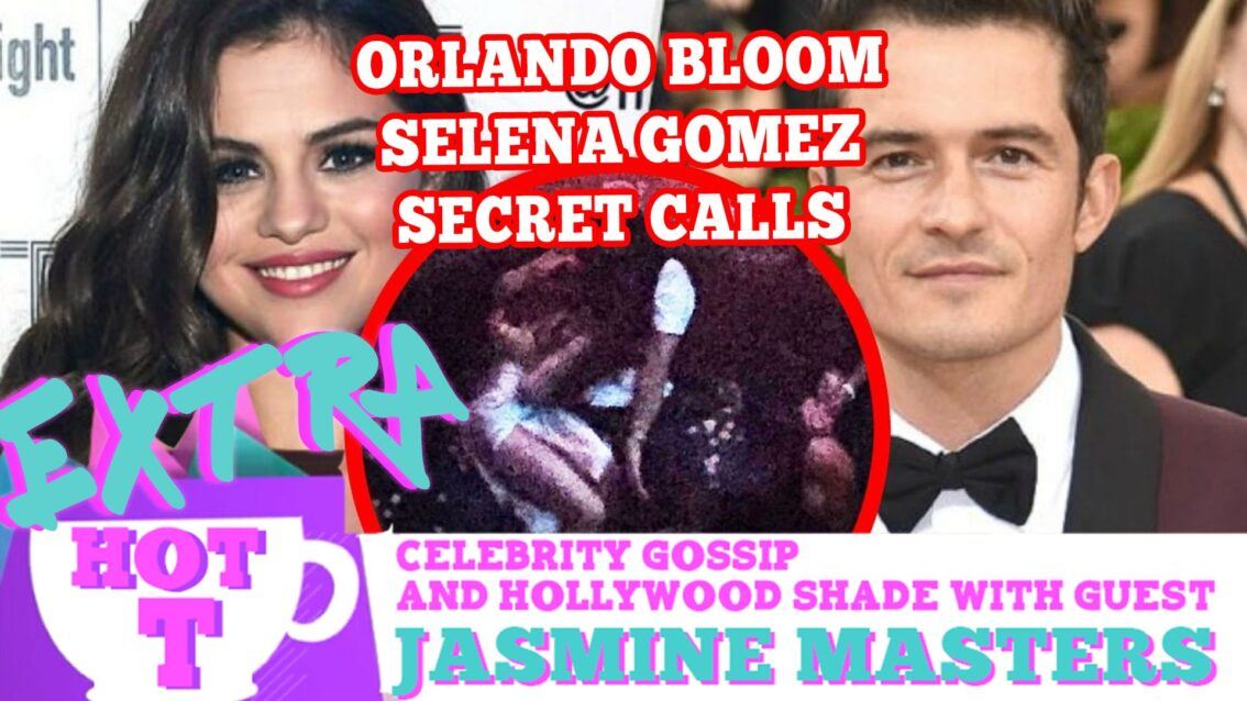Orlando Bloom's Secret Calls To Selena Gomez! Extra Hot T WITH Jasmine Masters