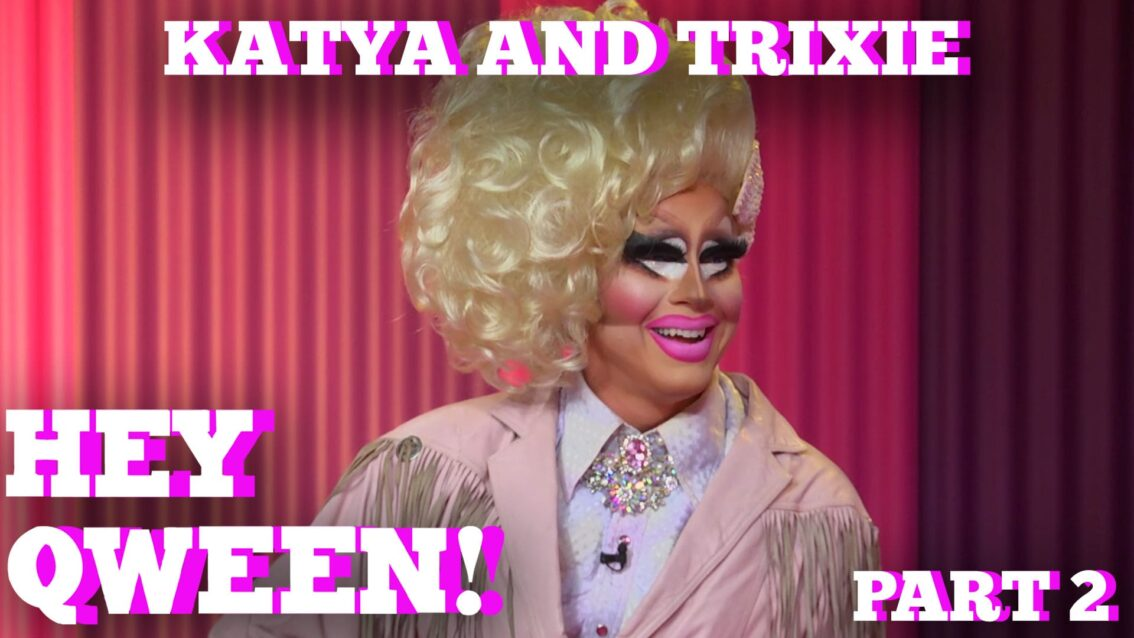 TRIXIE & KATYA on HEY QWEEN! PT 2