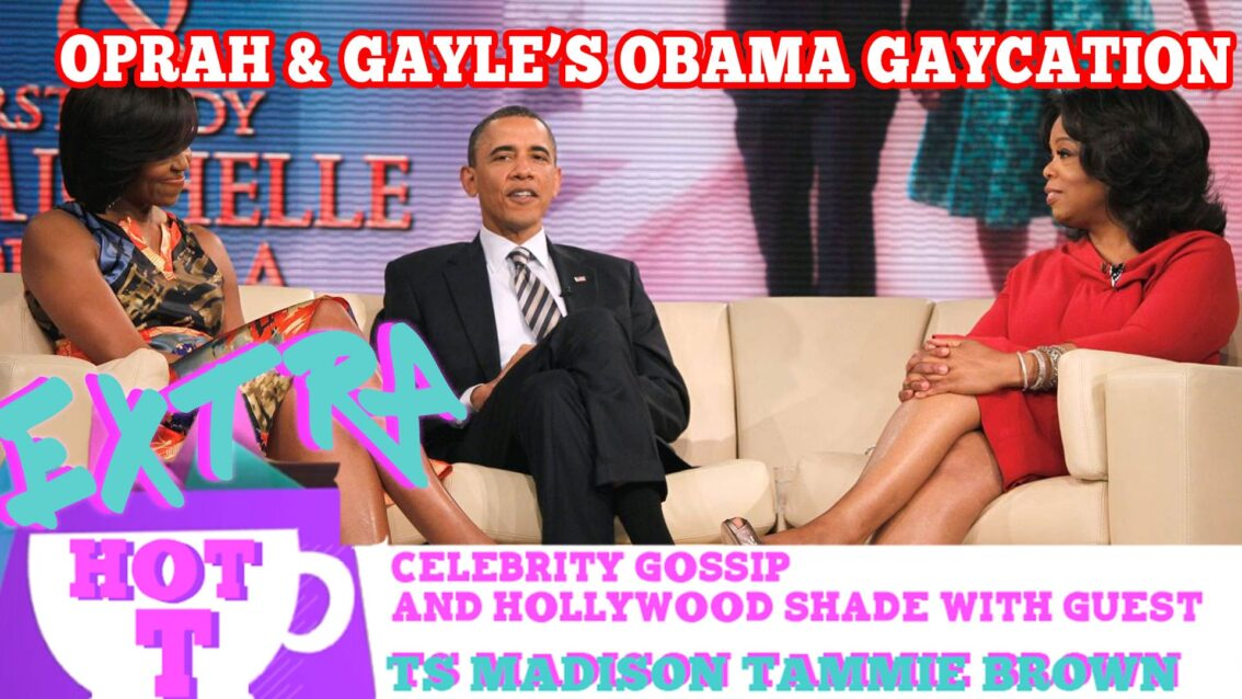 Oprah & Gayle's Gaycation With The Obamas?: Extra Hot T with TAMMIE BROWN & TS MADISON